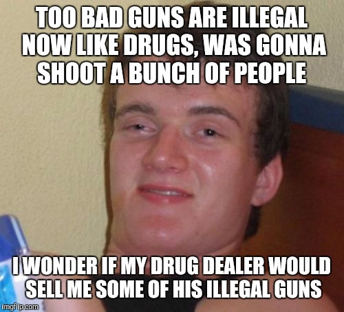 10 Guy Meme | TOO BAD GUNS ARE ILLEGAL NOW LIKE DRUGS, WAS GONNA SHOOT A BUNCH OF PEOPLE I WONDER IF MY DRUG DEALER WOULD SELL ME SOME OF HIS ILLEGAL GUNS | image tagged in memes,10 guy | made w/ Imgflip meme maker