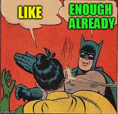 Batman Slapping Robin Meme | LIKE ENOUGH ALREADY | image tagged in memes,batman slapping robin | made w/ Imgflip meme maker