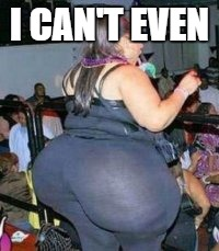 bad yoga pants | I CAN'T EVEN | image tagged in bad yoga pants | made w/ Imgflip meme maker