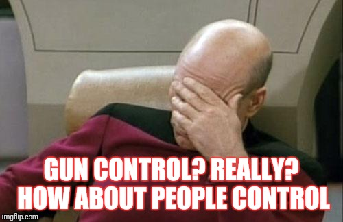 Captain Picard Facepalm Meme | GUN CONTROL? REALLY? HOW ABOUT PEOPLE CONTROL | image tagged in memes,captain picard facepalm | made w/ Imgflip meme maker