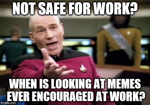 Picard Wtf | NOT SAFE FOR WORK? WHEN IS LOOKING AT MEMES EVER ENCOURAGED AT WORK? | image tagged in memes,picard wtf | made w/ Imgflip meme maker
