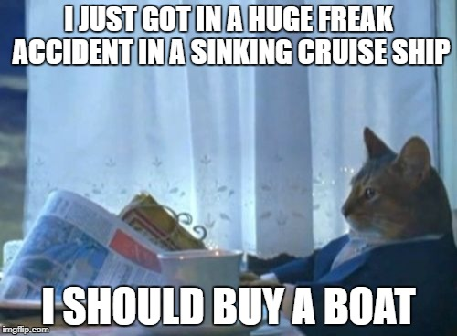 I Should Buy A Boat Cat Meme | I JUST GOT IN A HUGE FREAK ACCIDENT IN A SINKING CRUISE SHIP I SHOULD BUY A BOAT | image tagged in memes,i should buy a boat cat | made w/ Imgflip meme maker