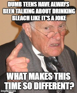 I'm basically talking about trends while also trying not to. I don't get it either. | DUMB TEENS HAVE ALWAYS BEEN TALKING ABOUT DRINKING BLEACH LIKE IT'S A JOKE WHAT MAKES THIS TIME SO DIFFERENT? | image tagged in old man,bleach | made w/ Imgflip meme maker