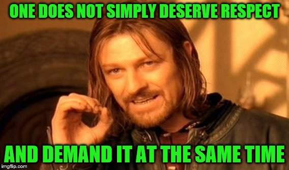 One Does Not Simply Meme | ONE DOES NOT SIMPLY DESERVE RESPECT AND DEMAND IT AT THE SAME TIME | image tagged in memes,one does not simply | made w/ Imgflip meme maker