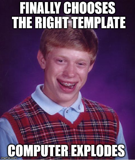 Bad Luck Brian Meme | FINALLY CHOOSES THE RIGHT TEMPLATE COMPUTER EXPLODES | image tagged in memes,bad luck brian | made w/ Imgflip meme maker