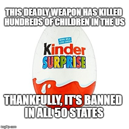 Kinder Deadly Surprise | THIS DEADLY WEAPON HAS KILLED HUNDREDS OF CHILDREN IN THE US THANKFULLY, IT'S BANNED IN ALL 50 STATES | image tagged in memes,egg,surprise,banned,hipocrisy,school shooting | made w/ Imgflip meme maker