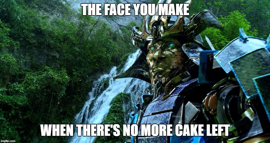 THE FACE YOU MAKE WHEN THERE'S NO MORE CAKE LEFT | image tagged in transformers | made w/ Imgflip meme maker
