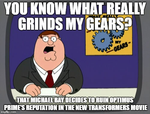 Peter Griffin News | YOU KNOW WHAT REALLY GRINDS MY GEARS? THAT MICHAEL BAY DECIDES TO RUIN OPTIMUS PRIME'S REPUTATION IN THE NEW TRANSFORMERS MOVIE | image tagged in memes,peter griffin news | made w/ Imgflip meme maker