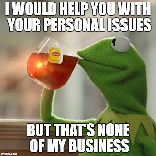 But Thats None Of My Business Meme | I WOULD HELP YOU WITH YOUR PERSONAL ISSUES BUT THAT'S NONE OF MY BUSINESS | image tagged in memes,but thats none of my business,kermit the frog | made w/ Imgflip meme maker
