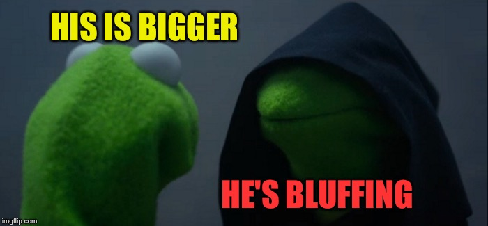 Evil Kermit Meme | HIS IS BIGGER HE'S BLUFFING | image tagged in memes,evil kermit | made w/ Imgflip meme maker