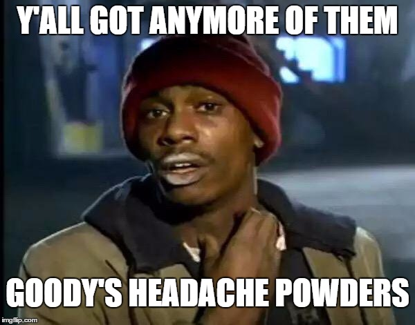 Asking for a friend | Y'ALL GOT ANYMORE OF THEM GOODY'S HEADACHE POWDERS | image tagged in memes,y'all got any more of that,random | made w/ Imgflip meme maker