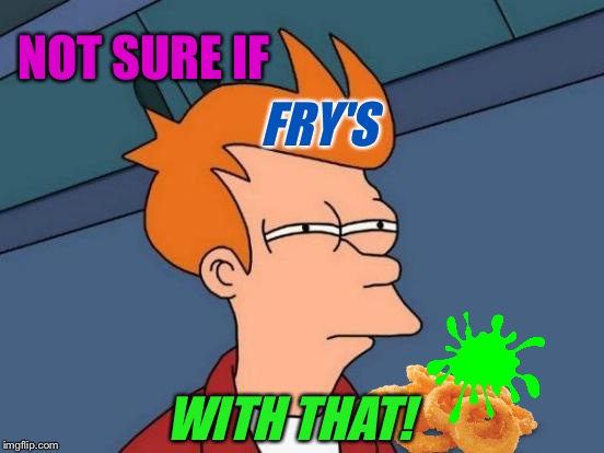Futurama Fry Meme | NOT SURE IF WITH THAT! FRY'S | image tagged in memes,futurama fry | made w/ Imgflip meme maker