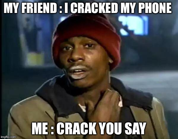 Y'all Got Any More Of That | MY FRIEND : I CRACKED MY PHONE ME : CRACK YOU SAY | image tagged in memes,y'all got any more of that | made w/ Imgflip meme maker