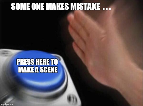 Blank Nut Button | SOME ONE MAKES MISTAKE  . . . PRESS HERE TO MAKE A SCENE | image tagged in memes,blank nut button | made w/ Imgflip meme maker