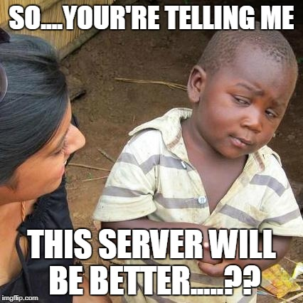 Third World Skeptical Kid Meme | SO....YOUR'RE TELLING ME THIS SERVER WILL BE BETTER.....?? | image tagged in memes,third world skeptical kid | made w/ Imgflip meme maker