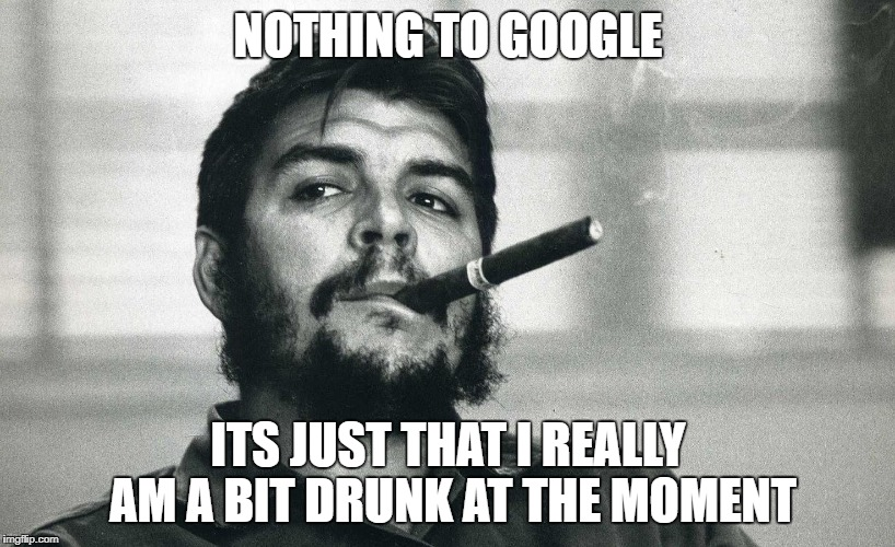Che | NOTHING TO GOOGLE ITS JUST THAT I REALLY AM A BIT DRUNK AT THE MOMENT | image tagged in che | made w/ Imgflip meme maker