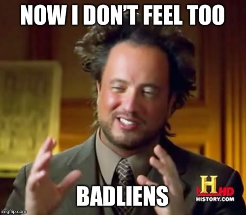 Ancient Aliens Meme | NOW I DON'T FEEL TOO BADLIENS | image tagged in memes,ancient aliens | made w/ Imgflip meme maker