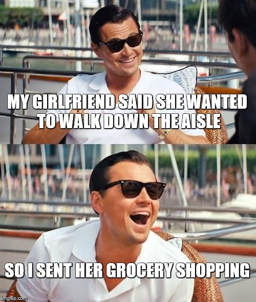 Leonardo Dicaprio Wolf Of Wall Street Meme | MY GIRLFRIEND SAID SHE WANTED TO WALK DOWN THE AISLE SO I SENT HER GROCERY SHOPPING | image tagged in memes,leonardo dicaprio wolf of wall street | made w/ Imgflip meme maker