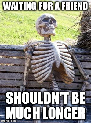 Waiting Skeleton Meme | WAITING FOR A FRIEND SHOULDN'T BE MUCH LONGER | image tagged in memes,waiting skeleton | made w/ Imgflip meme maker