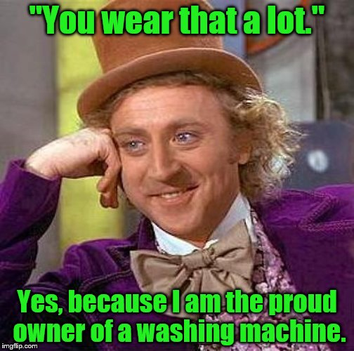 "Creepy Condescending Wonka Meme | ""You wear that a lot."" Yes, because I am the proud owner of a washing machine. 
