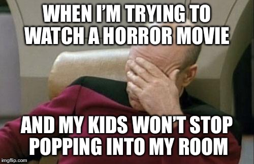 Captain Picard Facepalm Meme | WHEN I'M TRYING TO WATCH A HORROR MOVIE AND MY KIDS WON'T STOP POPPING INTO MY ROOM | image tagged in memes,captain picard facepalm | made w/ Imgflip meme maker