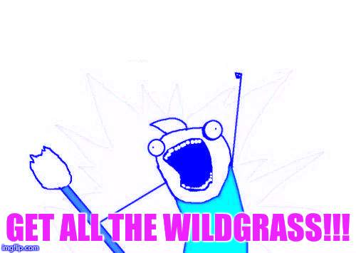 X All The Y | GET ALL THE WILDGRASS!!! | image tagged in memes,x all the y | made w/ Imgflip meme maker