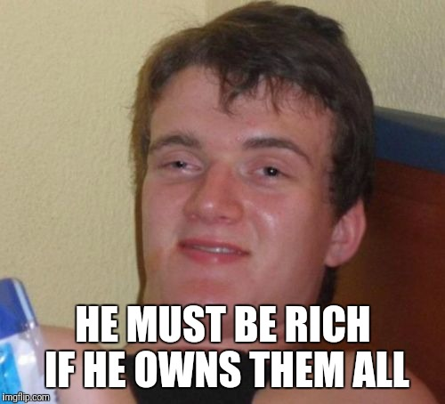 10 Guy Meme | HE MUST BE RICH IF HE OWNS THEM ALL | image tagged in memes,10 guy | made w/ Imgflip meme maker