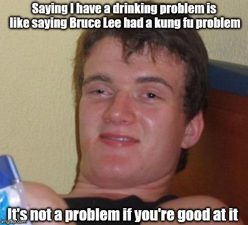 10 Guy Meme | Saying I have a drinking problem is like saying Bruce Lee had a kung fu problem It's not a problem if you're good at it | image tagged in memes,10 guy | made w/ Imgflip meme maker