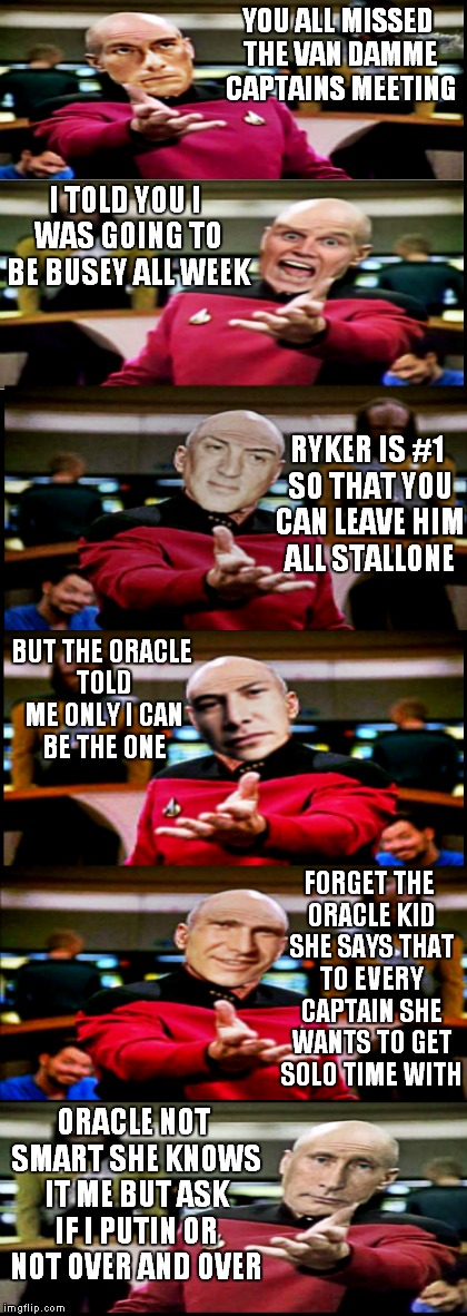 Captains log.... | YOU ALL MISSED THE VAN DAMME CAPTAINS MEETING ORACLE NOT SMART SHE KNOWS IT ME BUT ASK IF I PUTIN OR NOT OVER AND OVER I TOLD YOU I WAS GOIN | image tagged in picard wtf,memestrocity | made w/ Imgflip meme maker