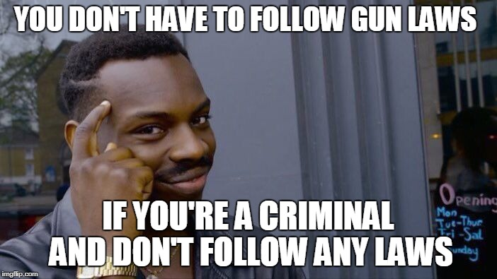 More gun laws are not the answer, just enforce the ones already on the books. |  YOU DON'T HAVE TO FOLLOW GUN LAWS; IF YOU'RE A CRIMINAL AND DON'T FOLLOW ANY LAWS | image tagged in memes,roll safe think about it,gun control,law,criminals,school shooting | made w/ Imgflip meme maker