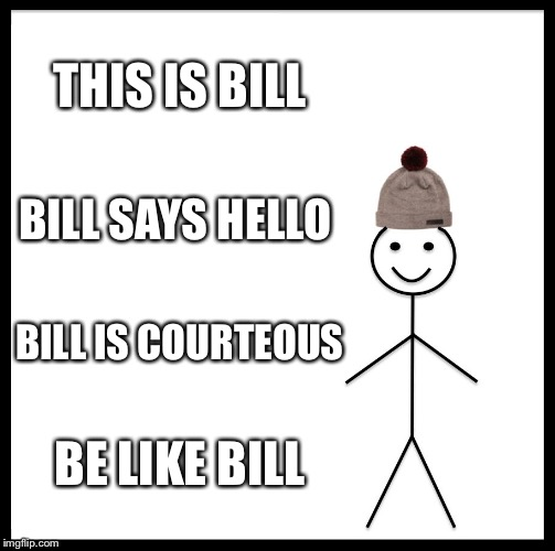Be Like Bill Meme | THIS IS BILL BILL SAYS HELLO BILL IS COURTEOUS BE LIKE BILL | image tagged in memes,be like bill | made w/ Imgflip meme maker
