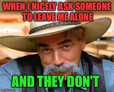 WHEN I NICELY ASK SOMEONE TO LEAVE ME ALONE AND THEY DON'T | made w/ Imgflip meme maker