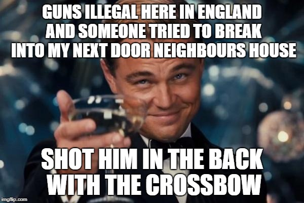 Called the police immediately... called the ambulance 15 minutes later.. | GUNS ILLEGAL HERE IN ENGLAND AND SOMEONE TRIED TO BREAK INTO MY NEXT DOOR NEIGHBOURS HOUSE SHOT HIM IN THE BACK WITH THE CROSSBOW | image tagged in memes,leonardo dicaprio cheers | made w/ Imgflip meme maker