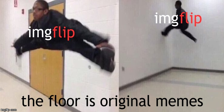 The Floor is Lava | img the floor is original memes flip img flip | image tagged in the floor is lava | made w/ Imgflip meme maker