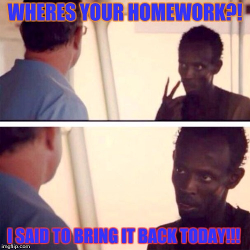 Captain Phillips - I'm The Captain Now Meme | WHERES YOUR HOMEWORK?! I SAID TO BRING IT BACK TODAY!!! | image tagged in memes,captain phillips - i'm the captain now | made w/ Imgflip meme maker