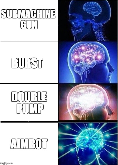 Expanding Brain | SUBMACHINE GUN BURST DOUBLE PUMP AIMBOT | image tagged in memes,expanding brain | made w/ Imgflip meme maker