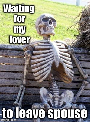 Waiting Skeleton Meme | Waiting for my lover to leave spouse | image tagged in memes,waiting skeleton | made w/ Imgflip meme maker