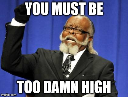 Too Damn High Meme | YOU MUST BE TOO DAMN HIGH | image tagged in memes,too damn high | made w/ Imgflip meme maker