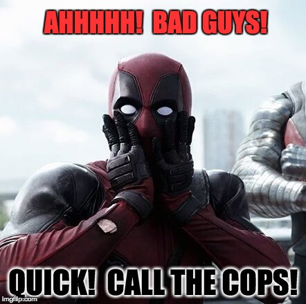 Deadpool Surprised Meme | AHHHHH!  BAD GUYS! QUICK!  CALL THE COPS! | image tagged in memes,deadpool surprised | made w/ Imgflip meme maker