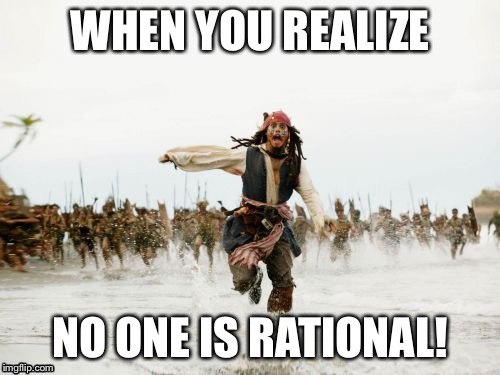 Jack Sparrow Being Chased | WHEN YOU REALIZE NO ONE IS RATIONAL! | image tagged in memes,jack sparrow being chased | made w/ Imgflip meme maker
