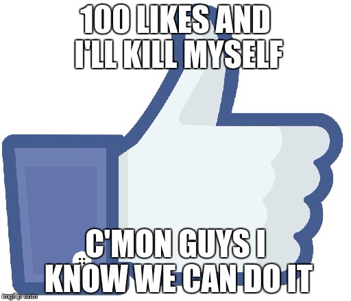 Facebook Like Button | 100 LIKES AND I'LL KILL MYSELF C'MON GUYS I KNOW WE CAN DO IT | image tagged in facebook like button | made w/ Imgflip meme maker