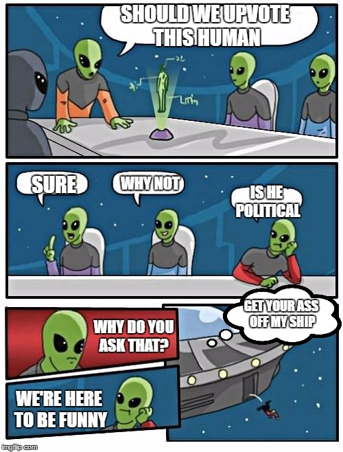 SHOULD WE UPVOTE THIS HUMAN WHY DO YOU ASK THAT? SURE WHY NOT IS HE POLITICAL WE'RE HERE TO BE FUNNY GET YOUR ASS OFF MY SHIP | made w/ Imgflip meme maker