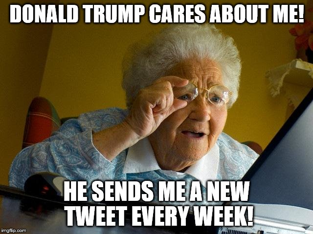 Grandma Finds The Internet Meme | DONALD TRUMP CARES ABOUT ME! HE SENDS ME A NEW TWEET EVERY WEEK! | image tagged in memes,grandma finds the internet | made w/ Imgflip meme maker