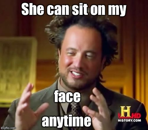 Ancient Aliens Meme | She can sit on my face anytime | image tagged in memes,ancient aliens | made w/ Imgflip meme maker