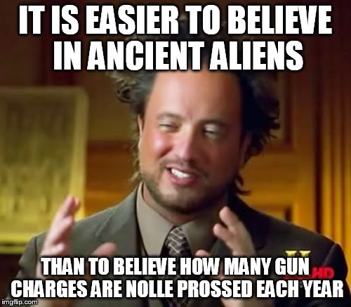 Ancient Aliens Meme | IT IS EASIER TO BELIEVE IN ANCIENT ALIENS THAN TO BELIEVE HOW MANY GUN CHARGES ARE NOLLE PROSSED EACH YEAR | image tagged in memes,ancient aliens | made w/ Imgflip meme maker