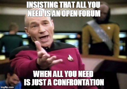 Picard Wtf Meme | INSISTING THAT ALL YOU NEED IS AN OPEN FORUM WHEN ALL YOU NEED IS JUST A CONFRONTATION | image tagged in memes,picard wtf | made w/ Imgflip meme maker