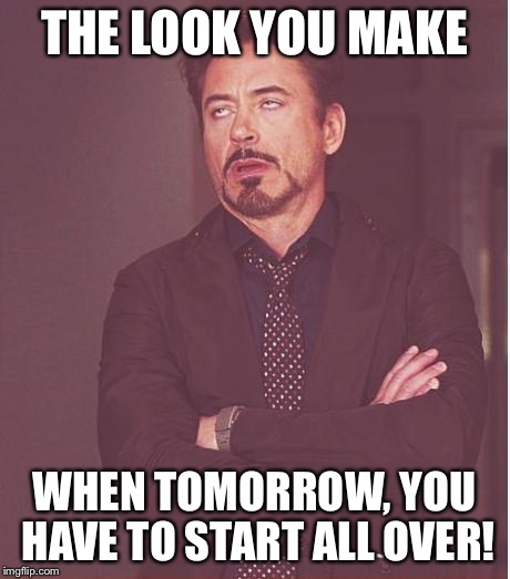 Face You Make Robert Downey Jr Meme | THE LOOK YOU MAKE WHEN TOMORROW, YOU HAVE TO START ALL OVER! | image tagged in memes,face you make robert downey jr | made w/ Imgflip meme maker