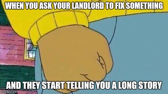 Arthur Fist Meme | WHEN YOU ASK YOUR LANDLORD TO FIX SOMETHING AND THEY START TELLING YOU A LONG STORY | image tagged in memes,arthur fist | made w/ Imgflip meme maker