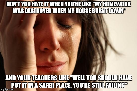 "Teachers are so mean | DON'T YOU HATE IT WHEN YOU'RE LIKE ""MY HOMEWORK WAS DESTROYED WHEN MY HOUSE BURNT DOWN"" AND YOUR TEACHERS LIKE ""WELL YOU SHOULD HAVE PUT IT  