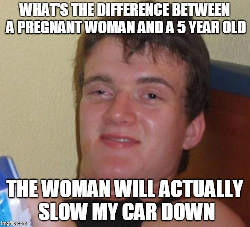 Makes sense... | WHAT'S THE DIFFERENCE BETWEEN A PREGNANT WOMAN AND A 5 YEAR OLD THE WOMAN WILL ACTUALLY SLOW MY CAR DOWN | image tagged in memes,10 guy,offensive,dark humor,dank memes,seems legit | made w/ Imgflip meme maker